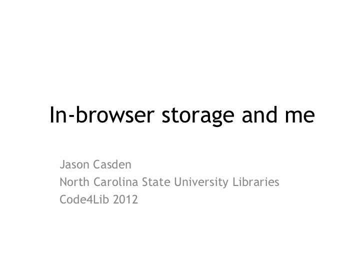In-browser storage and meJason CasdenNorth Carolina State University LibrariesCode4Lib 2012