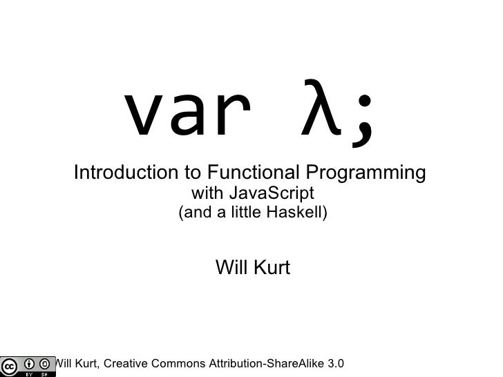var λ; Introduction to Functional Programming with JavaScript (and a little Haskell) Will Kurt Will Kurt, Creative Common...