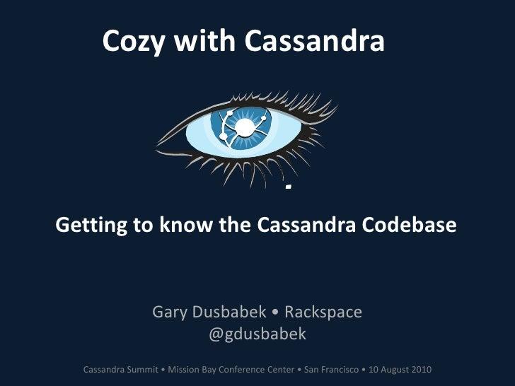 Cozy with Cassandra<br />Getting to know the Cassandra Codebase<br />Gary Dusbabek • Rackspace<br />@gdusbabek<br />Cassan...