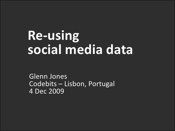 Re-using <br />social media data<br />Glenn JonesCodebits– Lisbon, Portugal4 Dec 2009<br />