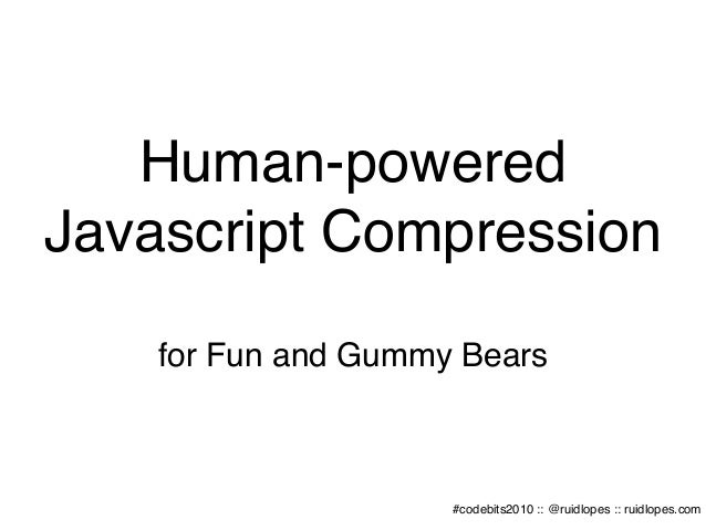 Human-powered Javascript Compression for Fun and Gummy Bears #codebits2010 :: @ruidlopes :: ruidlopes.com