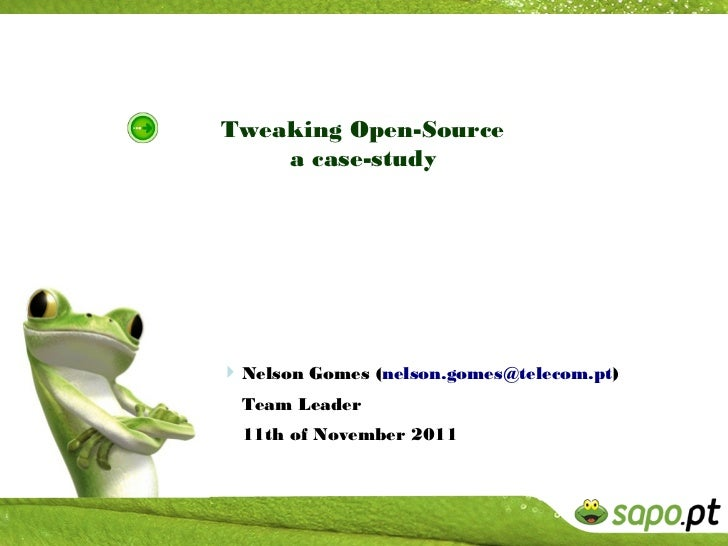 Tweaking Open-Source    a case-study Nelson Gomes (nelson.gomes@telecom.pt)  Team Leader  11th of November 2011