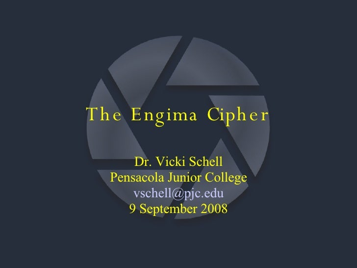 The Engima Cipher Dr. Vicki Schell Pensacola Junior College [email_address] 9 September 2008