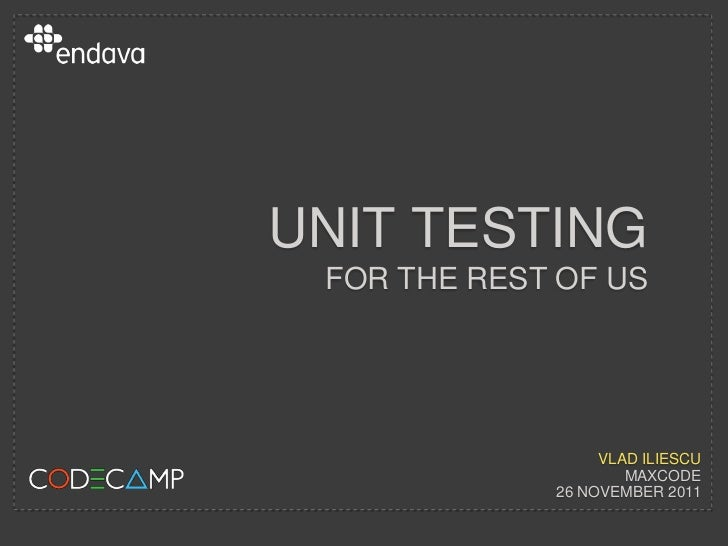 UNIT TESTING? FOR THE REST OF US                  VLAD ILIESCU                     MAXCODE             26 NOVEMBER 2011