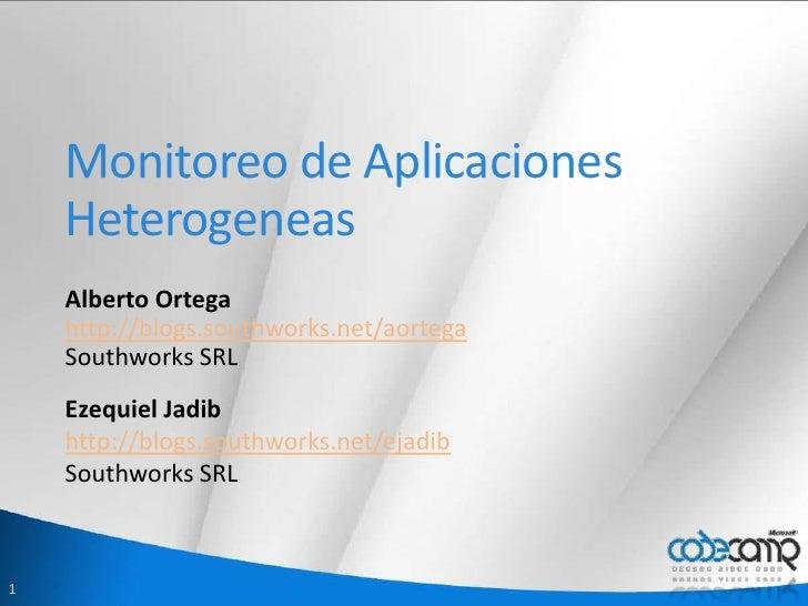 Monitoreo de Aplicaciones Heterogeneas<br />Alberto Ortega<br />http://blogs.southworks.net/aortega<br />Southworks SRL<br...
