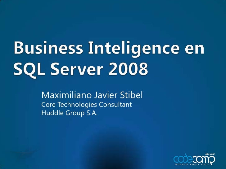 Business Inteligence en SQL Server 2008 <br />Maximiliano Javier Stibel<br />Core Technologies Consultant<br />Huddle Grou...