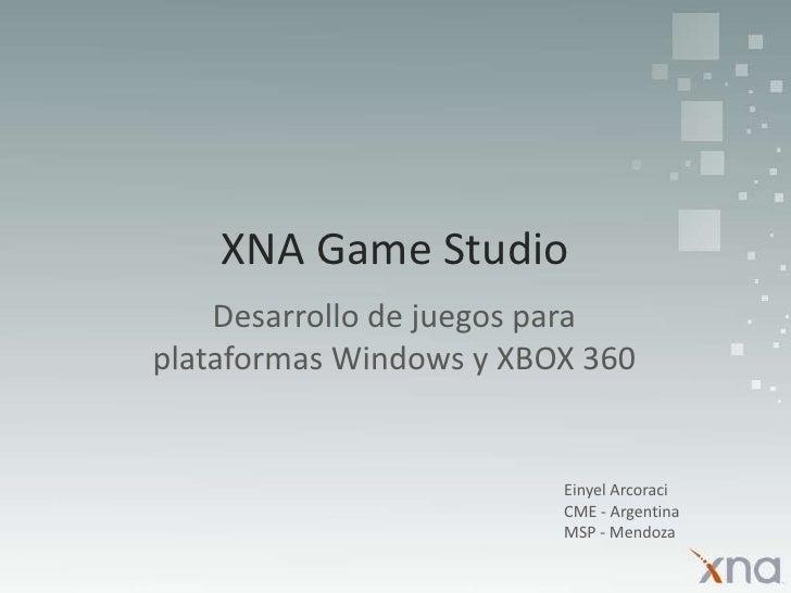 XNA Game Studio<br />Desarrollo de juegos para plataformas Windows y XBOX 360<br />EinyelArcoraci<br />CME - Argentina<br ...