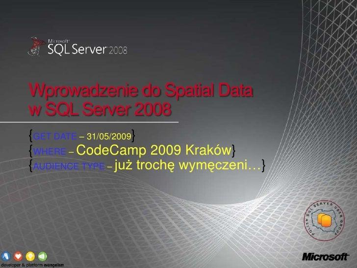 Wprowadzenie do Spatial Data w SQL Server 2008<br />{GET DATE – 31/05/2009}<br />{WHERE – CodeCamp 2009 Kraków}<br />{AUDI...
