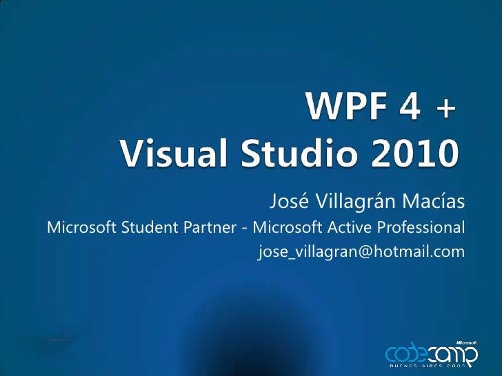 WPF 4 +Visual Studio 2010<br />José VillagránMacías<br />Microsoft Student Partner - Microsoft Active Professional<br />jo...