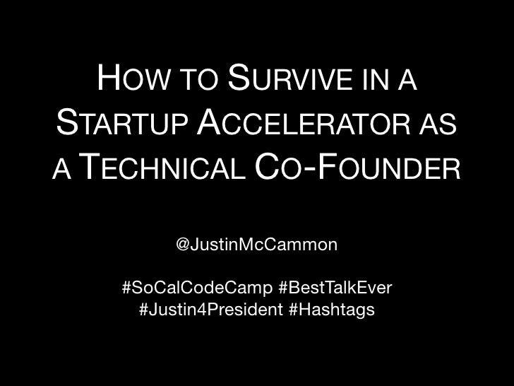 HOW TO SURVIVE IN ASTARTUP ACCELERATOR ASA TECHNICAL CO-FOUNDER        @JustinMcCammon   #SoCalCodeCamp #BestTalkEver     ...