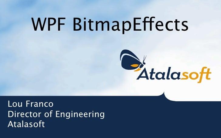 WPF BitmapEects    Lou Franco Director of Engineering Atalasoft