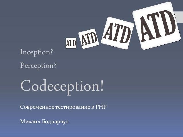 Inception?Perception?Codeception!Современное тестирование в PHPМихаил Боднарчук