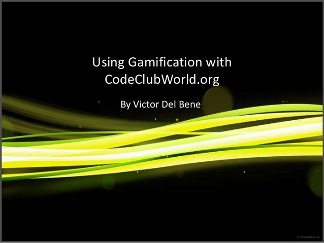 Using Gamification with CodeClubWorld.org By Victor Del Bene