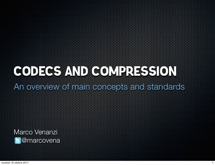 CODECS AND COMPRESSION          An overview of main concepts and standards          Marco Venanzi            @marcovenamar...