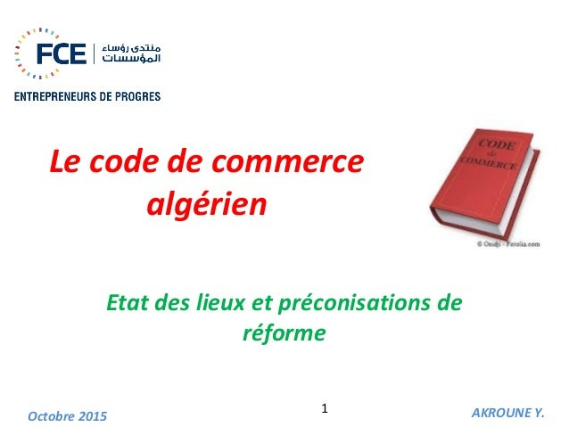 Le code de commerce algérien Etat des lieux et préconisations de réforme AKROUNE Y.Octobre 2015 1