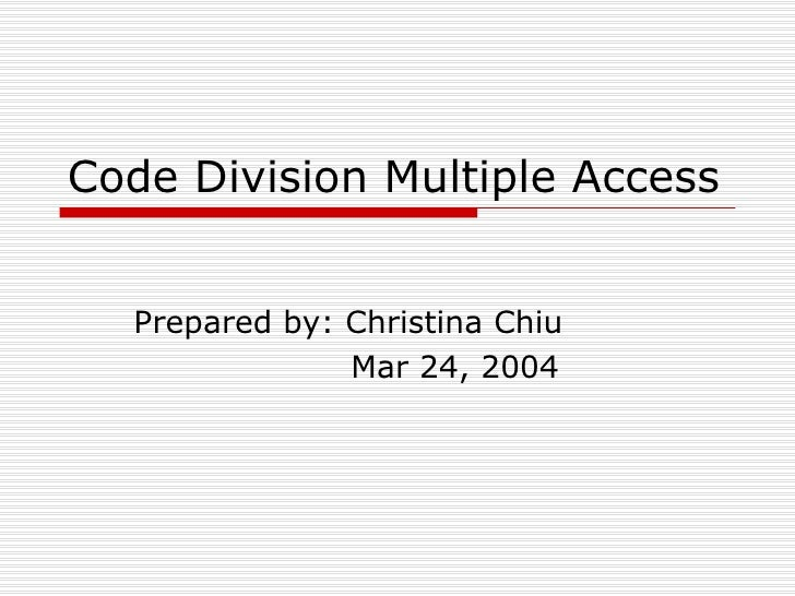 Code Division Multiple Access Prepared by: Christina Chiu Mar 24, 2004