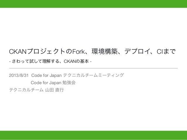 CKANプロジェクトのFork、環境構築、デプロイ、CIまで - さわって試して理解する、CKANの基本 - 2013/8/31 Code for Japan テクニカルチームミーティング Code for Japan 勉強会 テクニカルチーム...
