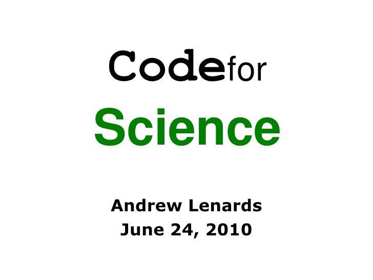 CodeforScience<br />Andrew Lenards<br />June 24, 2010<br />