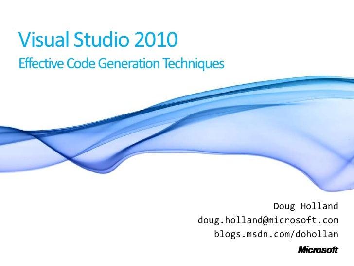 Visual Studio 2010Effective Code Generation Techniques<br />Doug Holland<br />doug.holland@microsoft.com<br />blogs.msdn.c...