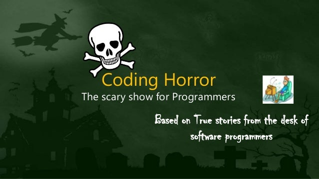 Coding Horror The scary show for Programmers Based on True stories from the desk of software programmers