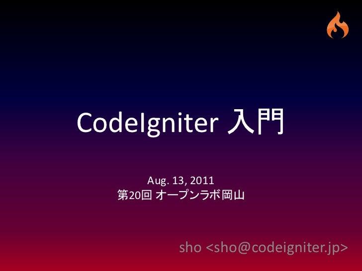 CodeIgniter 入門      Aug. 13, 2011  第20回 オープンラボ岡山          sho <sho@codeigniter.jp>
