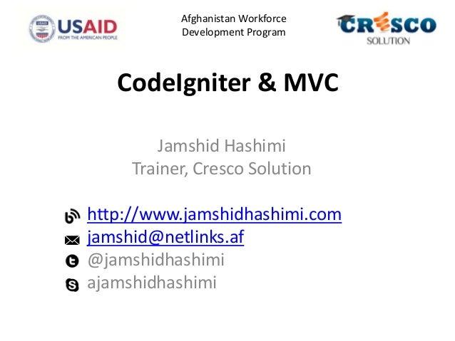 CodeIgniter & MVC Jamshid Hashimi Trainer, Cresco Solution http://www.jamshidhashimi.com jamshid@netlinks.af @jamshidhashi...