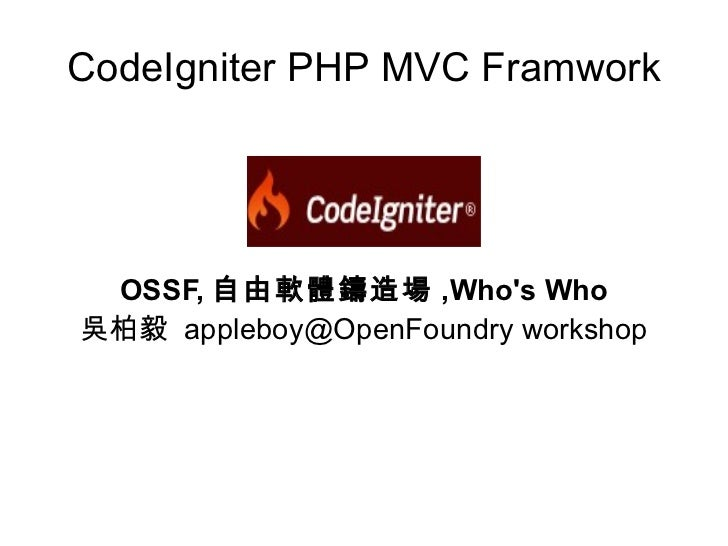 CodeIgniter PHP MVC Framwork      OSSF, 自由軟體鑄造場 ,Who's Who 吳柏毅 appleboy@OpenFoundry workshop