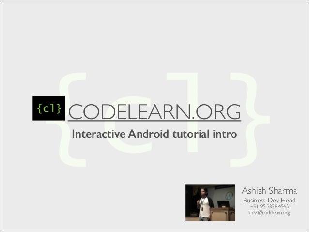 CODELEARN.ORG Interactive Android tutorial intro Ashish Sharma  Business Dev Head  +91 95 3838 4545  devs@codelearn.org