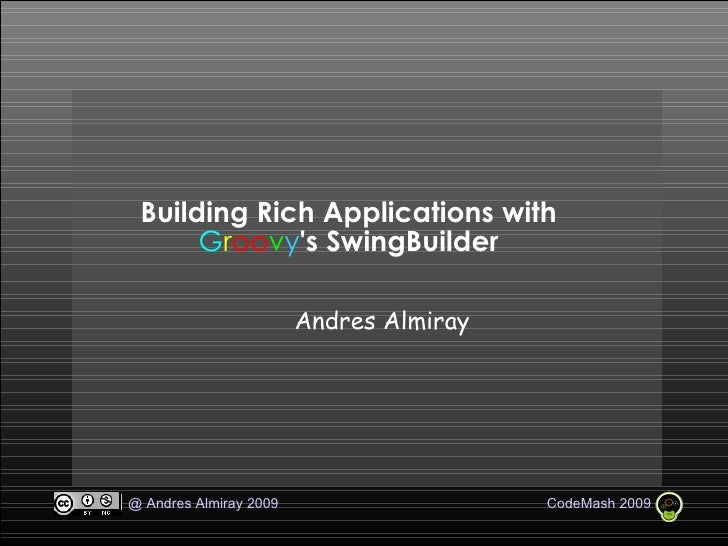 Building Rich Applications with  G r oo v y 's SwingBuilder <ul><ul><li>Andres Almiray </li></ul></ul>