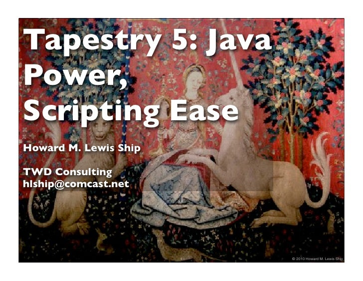 Tapestry 5: Java Power, Scripting Ease Howard M. Lewis Ship  TWD Consulting hlship@comcast.net                            ...