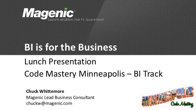 BI is for the BusinessLunch PresentationCode Mastery Minneapolis – BI TrackChuck WhittemoreMagenic Lead Business Consultan...
