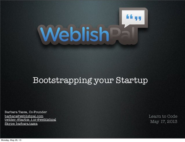 Bootstrapping your StartupLearn to CodeMay 17, 2013Barbara Tassa, Co-Founderbarbara@weblishpal.comtwitter: @barbie_t or @w...
