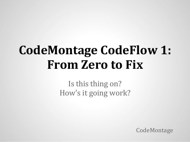 CodeMontage CodeFlow 1:    From Zero to Fix        Is this thing on?      Hows it going work?                             ...