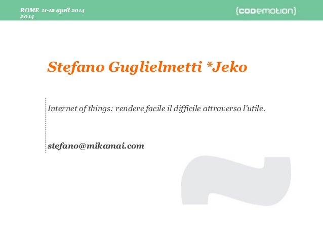 ROME 11-12 april 2014 ROME 11-12 april 2014 Internet of things: rendere facile il difficile attraverso l'utile. stefano@mi...