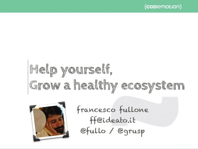 Help yourself, Grow a healthy ecosystem francesco fullone ff@ideato.it @fullo / @grusp
