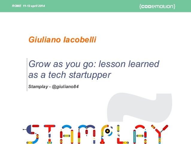 ROME 11-12 april 2014ROME 11-12 april 2014 Grow as you go: lesson learned as a tech startupper Stamplay - @giuliano84 Giul...