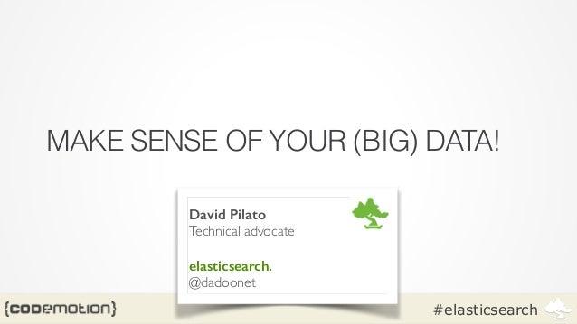 #elasticsearch MAKE SENSE OF YOUR (BIG) DATA! David Pilato Technical advocate  ! elasticsearch. @dadoonet