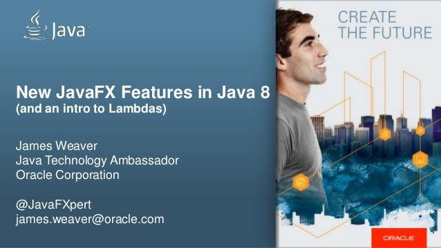 New JavaFX Features in Java 8 (and an intro to Lambdas) James Weaver Java Technology Ambassador Oracle Corporation @JavaFX...
