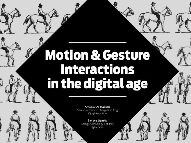 Motion & Gesture Interactions in the digital age Antonio De Pasquale Senior Interaction Designer at frog @myinteraction Si...