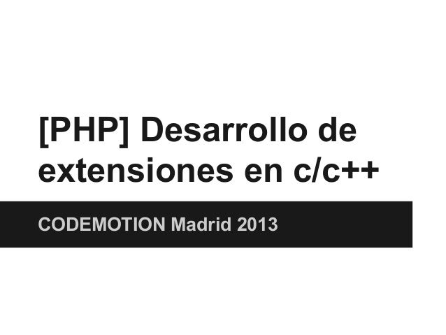 Codemotion Madrid 2013 - [PHP] desarrollo de extensiones en c c++