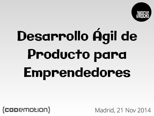 Desarrollo Ágil de  Producto para  Emprendedores  Madrid, 21 Nov 2014