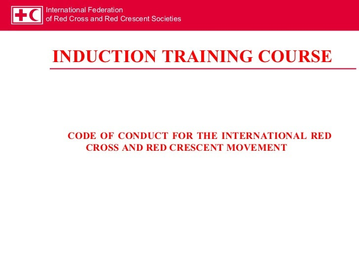 International Federationof Red Cross and Red Crescent Societies INDUCTION TRAINING COURSE      CODE OF CONDUCT FOR THE INT...