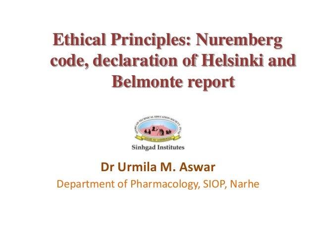 Ethical Principles: Nuremberg code, declaration of Helsinki and Belmonte report Dr Urmila M. Aswar Department of Pharmacol...