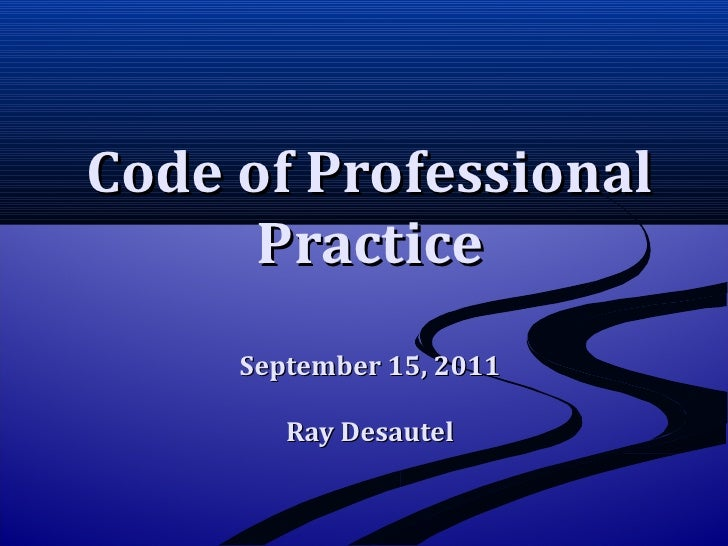 Code of Professional Practice September 15, 2011 Ray Desautel