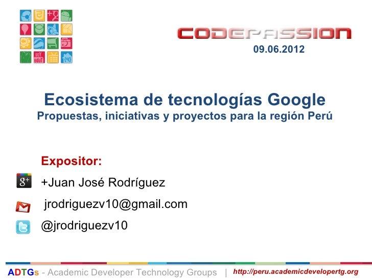 Code Passion 2012 - Ecosistema de tecnologías google - propuestas, iniciativas y proyectos para la región perú