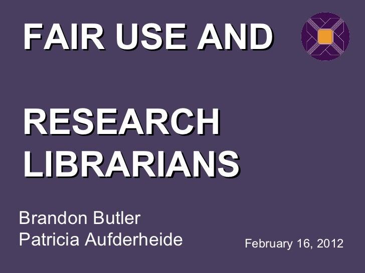 Brandon Butler Patricia Aufderheide FAIR USE AND  RESEARCH LIBRARIANS February 16, 2012