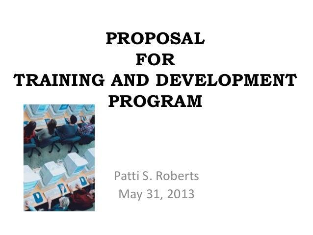 PROPOSALFORTRAINING AND DEVELOPMENTPROGRAMPatti S. RobertsMay 31, 2013