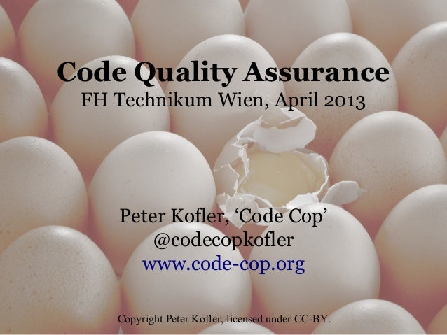 Code Quality Assurance FH Technikum Wien, April 2013 Peter Kofler, 'Code Cop' @codecopkofler www.code-cop.org Copyright Pe...