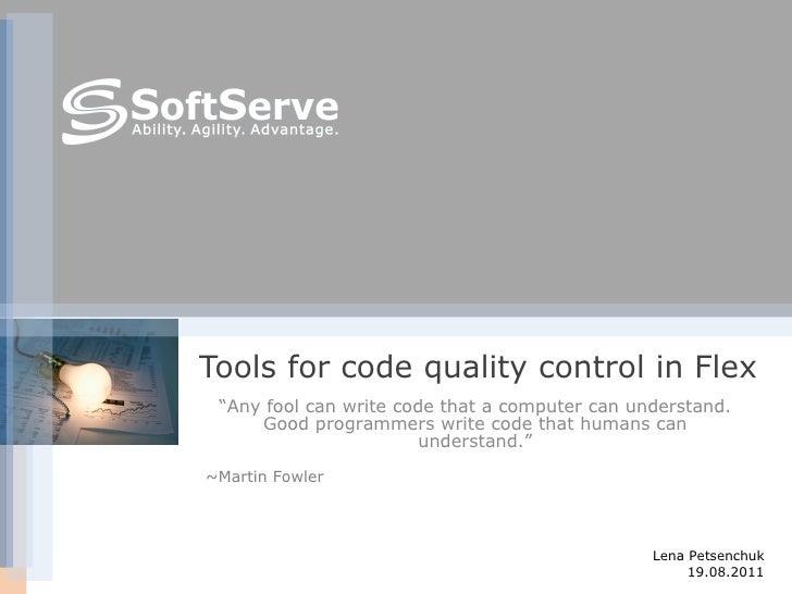 "Tools for code quality control in Flex Lena Petsenchuk 19.08.2011 <ul><ul><ul><ul><ul><li>"" Any fool can write code that a..."