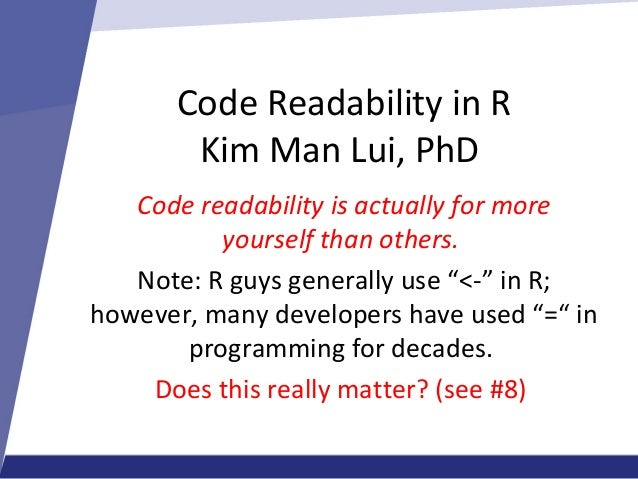 Code Readability in R Kim Man Lui, PhD Code readability is actually for more yourself than others. Note: R guys generally ...